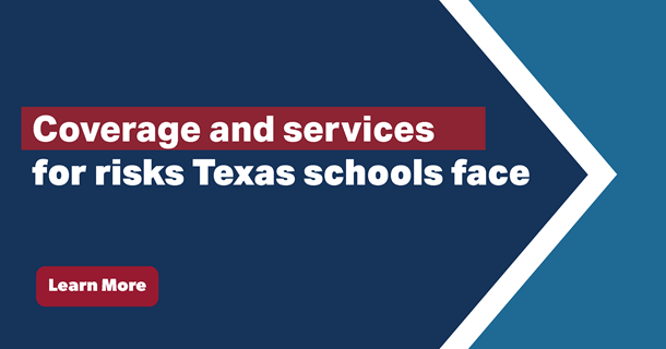 coverage and services for risks Texas schools face. Learn more